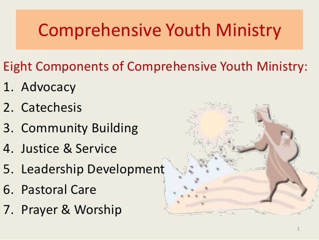 1 Eight Components of Comprehensive Youth Ministry: 1. Advocacy 2. Catechesis 3. Community Building 4. Justice & Service 5...
