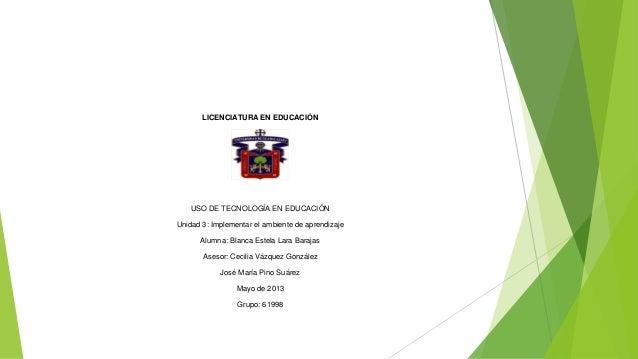 LICENCIATURA EN EDUCACIÓNUSO DE TECNOLOGÍA EN EDUCACIÓNUnidad 3: Implementar el ambiente de aprendizajeAlumna: Blanca Este...