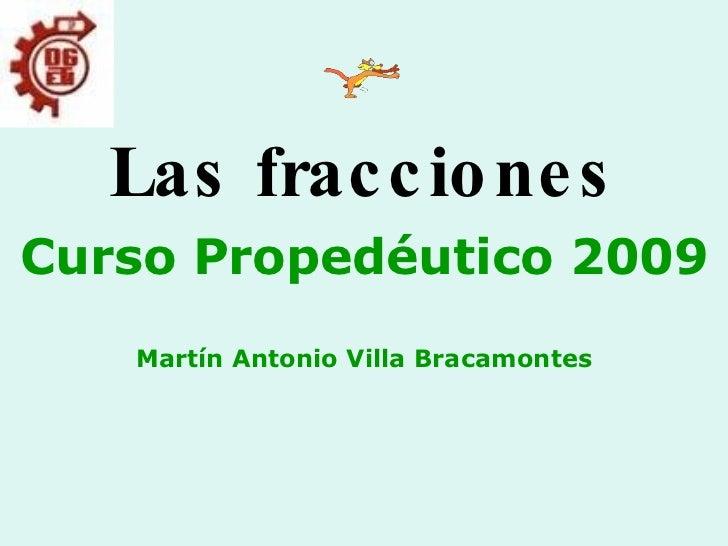 Las fracciones Curso Propedéutico 2009 Martín Antonio Villa Bracamontes