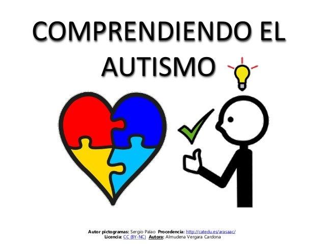 COMPRENDIENDO EL AUTISMO Autor pictogramas: Sergio Palao Procedencia: http://catedu.es/arasaac/ Licencia: CC (BY-NC) Autor...