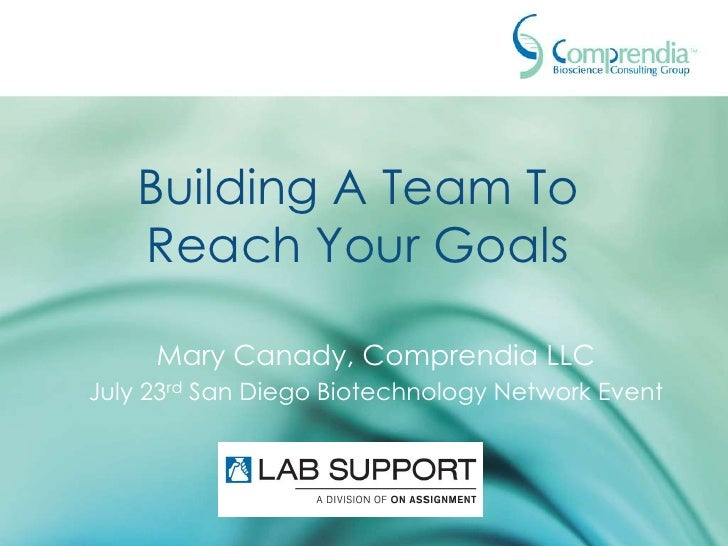 Building A Team To   Reach Your Goals     Mary Canady, Comprendia LLCJuly 23rd San Diego Biotechnology Network Event
