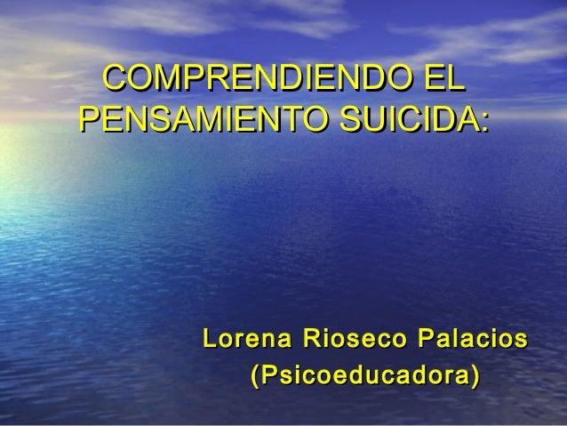 COMPRENDIENDO ELCOMPRENDIENDO EL PENSAMIENTO SUICIDA:PENSAMIENTO SUICIDA: Lorena Rioseco PalaciosLorena Rioseco Palacios (...
