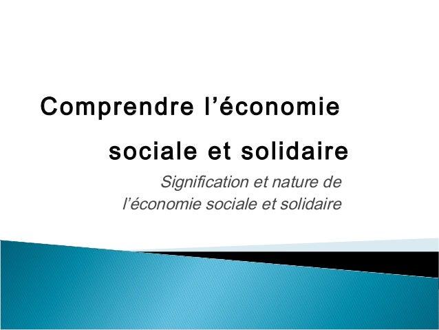 Signification et nature de l'économie sociale et solidaire Comprendre l'économie sociale et solidaire
