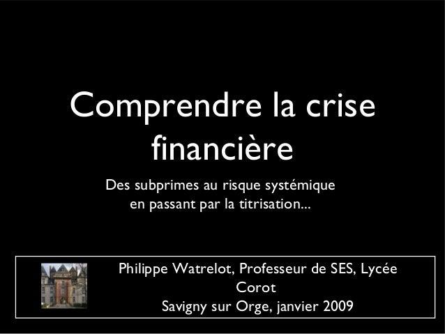 Comprendre la crise   financière  Des subprimes au risque systémique     en passant par la titrisation...    Philippe Watr...