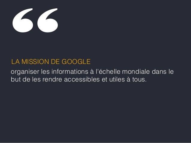 organiser les informations à l'échelle mondiale dans le but de les rendre accessibles et utiles à tous. LA MISSION DE GOOG...