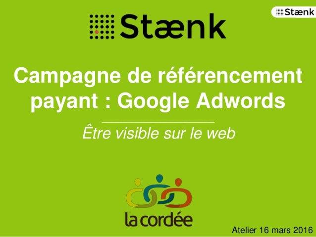 Campagne de référencement payant : Google Adwords _______________________ Être visible sur le web Atelier 16 mars 2016