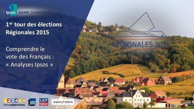 1er tour des élections Régionales 2015 Comprendre le vote des Français : « Analyses Ipsos »