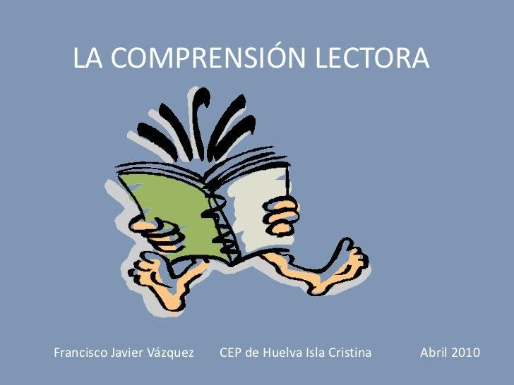 LA COMPRENSIÓN LECTORA     Francisco Javier Vázquez   CEP de Huelva Isla Cristina   Abril 2010