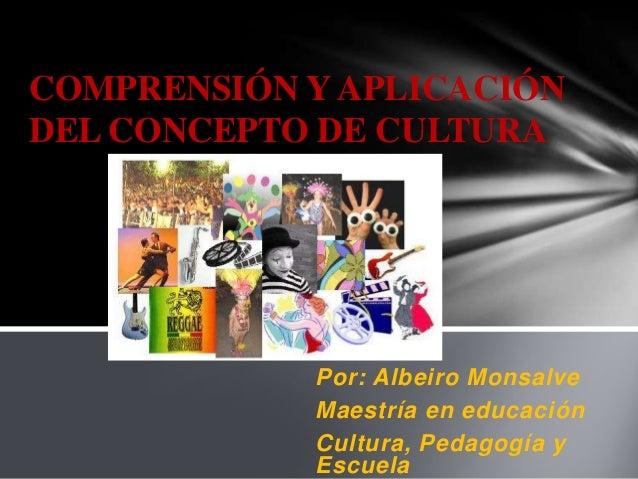 COMPRENSIÓN Y APLICACIÓNDEL CONCEPTO DE CULTURA            Por: Albeiro Monsalve            Maestría en educación         ...