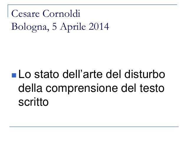 Cesare Cornoldi Bologna, 5 Aprile 2014  Lo stato dell'arte del disturbo della comprensione del testo scritto