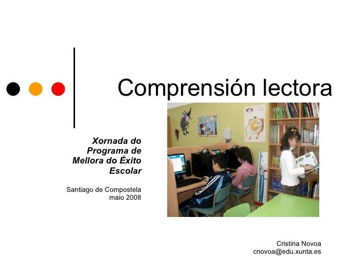 Comprensión lectora Cristina Novoa [email_address] Xornada do Programa de Mellora do Éxito Escolar Santiago de Compostela ...