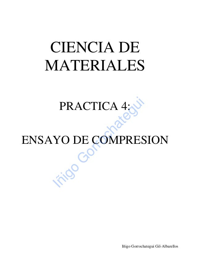 CIENCIA DE MATERIALES PRACTICA 4: ENSAYO DE COMPRESION Iñigo Gorrochategui Gil-Albarellos Iñigo G orrochategui