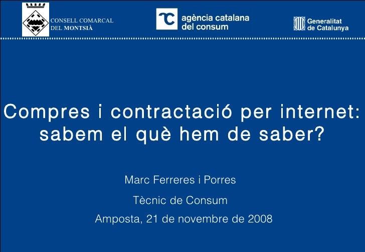 Compres i contractació per internet: sabem el què hem de saber? Amposta, 21 de novembre de 2008 Marc Ferreres i Porres Tèc...