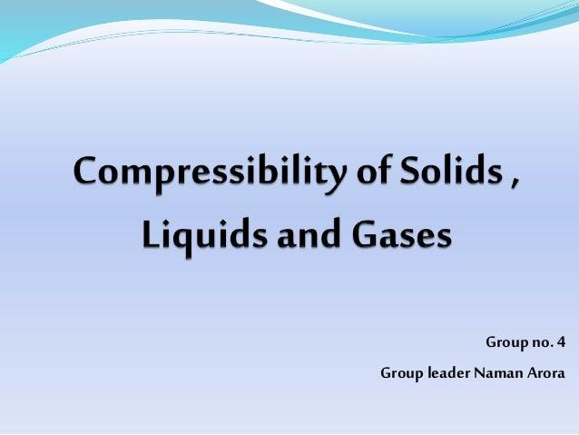 compressibility of solid liquid and gas. compressibility of solids , liquids and gases. groupno. 4 groupleadernaman arora solid liquid gas i