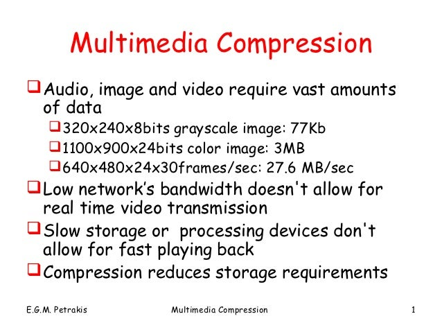 Multimedia Compression Audio, image and video require vast amounts  of data      320x240x8bits grayscale image: 77Kb    ...
