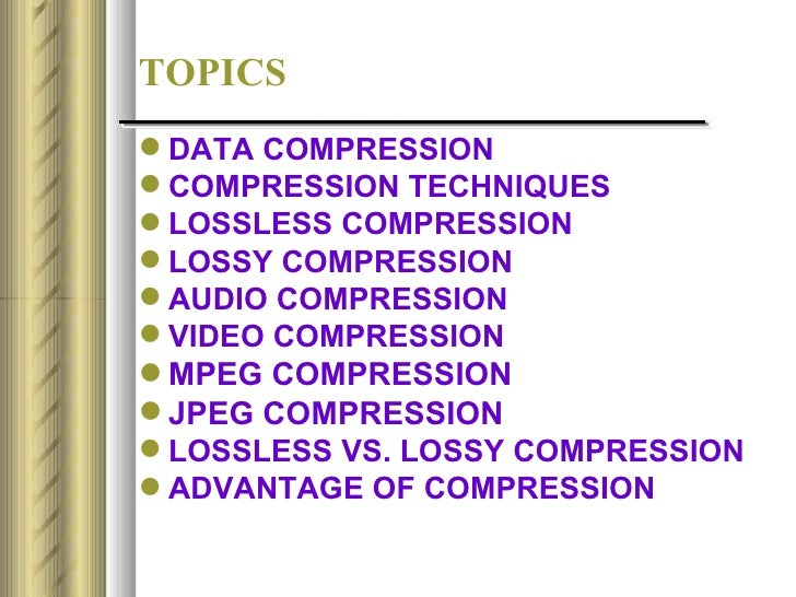 TOPICS DATA COMPRESSION COMPRESSION TECHNIQUES LOSSLESS COMPRESSION LOSSY COMPRESSION AUDIO COMPRESSION VIDEO COMPRE...