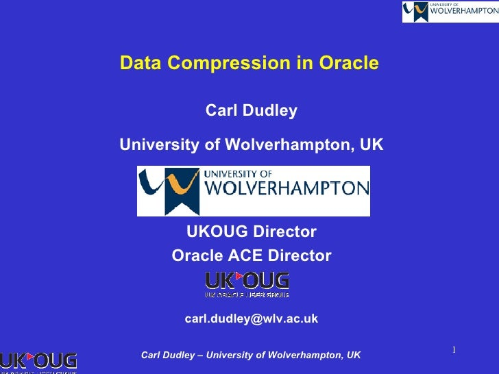 Data Compression in Oracle               Carl DudleyUniversity of Wolverhampton, UK         UKOUG Director        Oracle A...