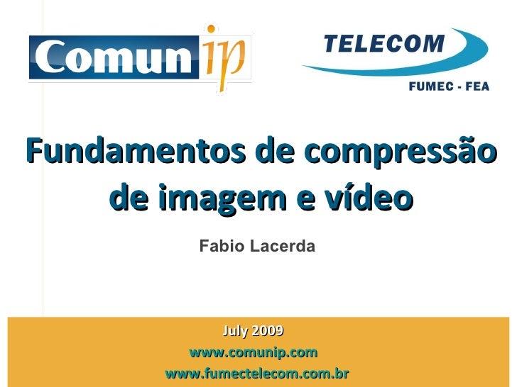 Fundamentos de compressão de imagem e vídeo Julho 2009  www.comunip.com   www.fumectelecom.com.br   Fabio Lacerda