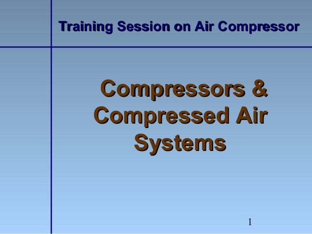 1Training Session on Air CompressorTraining Session on Air CompressorCompressors &Compressors &Compressed AirCompressed Ai...