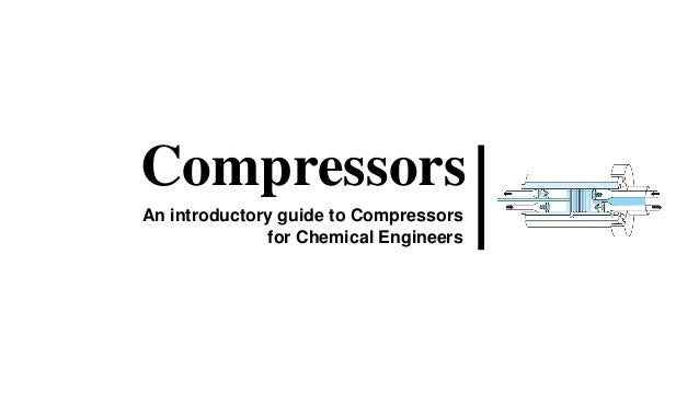 Compressors An introductory guide to Compressors for Chemical Engineers