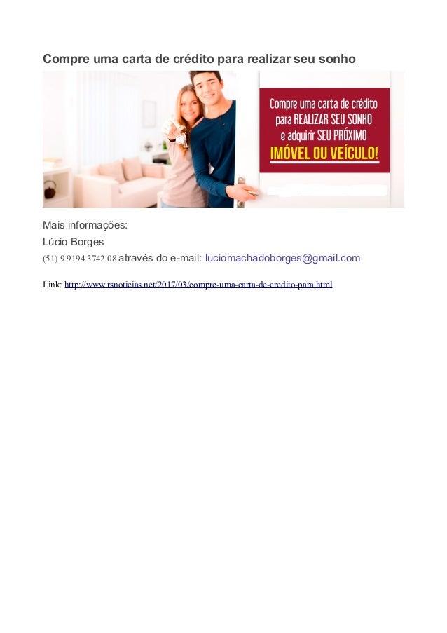 Compre uma carta de crédito para realizar seu sonho Mais informações: Lúcio Borges (51) 9 9194 3742 08 através do e-mail: ...