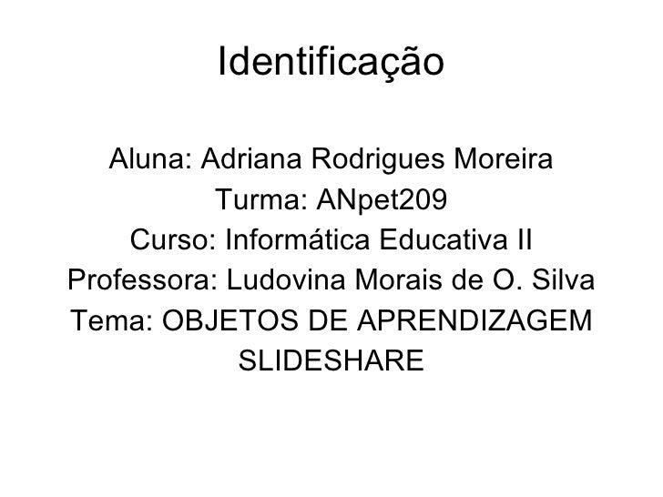 Identificação <ul><li>Aluna: Adriana Rodrigues Moreira </li></ul><ul><li>Turma: ANpet209 </li></ul><ul><li>Curso: Informát...