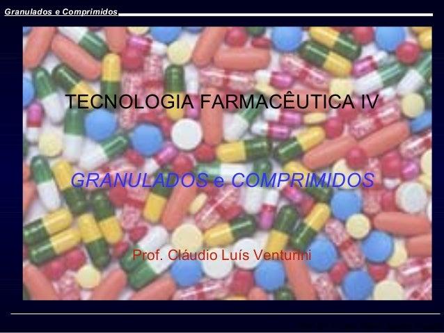 Granulados e Comprimidos  TECNOLOGIA FARMACÊUTICA IV  GRANULADOS e COMPRIMIDOS  Prof. Cláudio Luís Venturini  Prof. Dr. Cí...