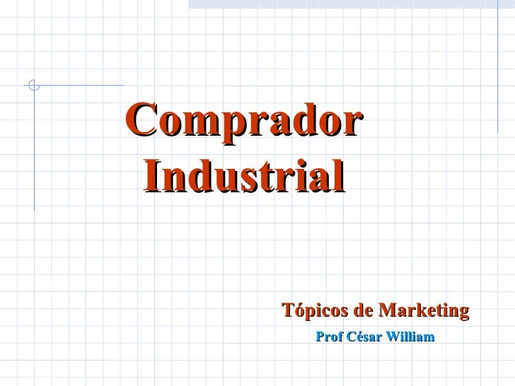 Comprador Industrial Tópicos de Marketing Prof César William