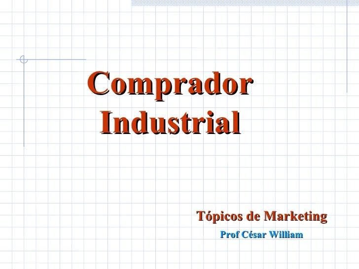 Comprador Industrial Tópicos de Marketing Prof César William