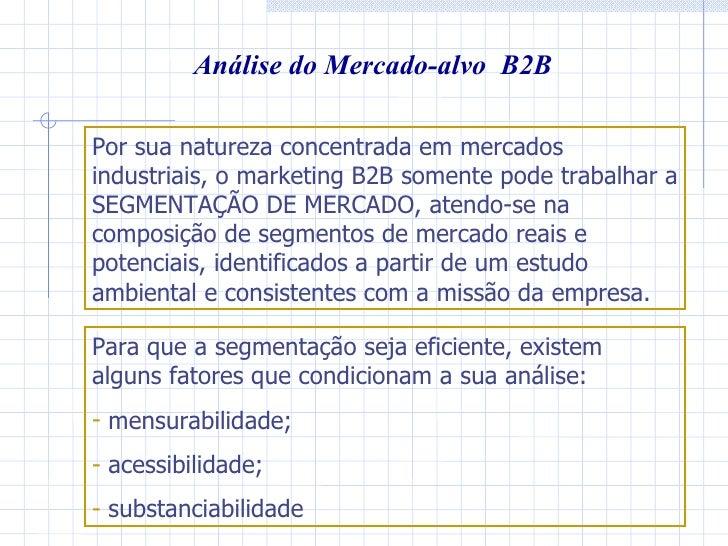 Análise do Mercado-alvo  B2B Por sua natureza concentrada em mercados industriais, o marketing B2B somente pode trabalhar ...