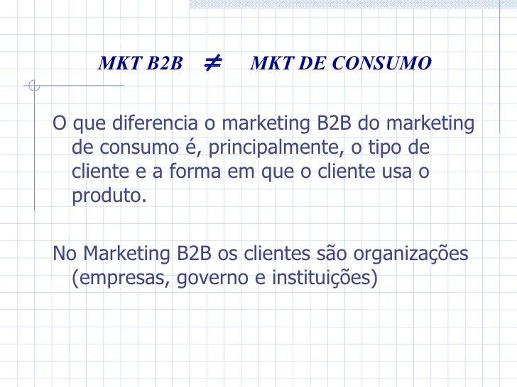 MKT B2B     MKT DE CONSUMO O que diferencia o marketing B2B do marketing de consumo é, principalmente, o tipo de cliente ...