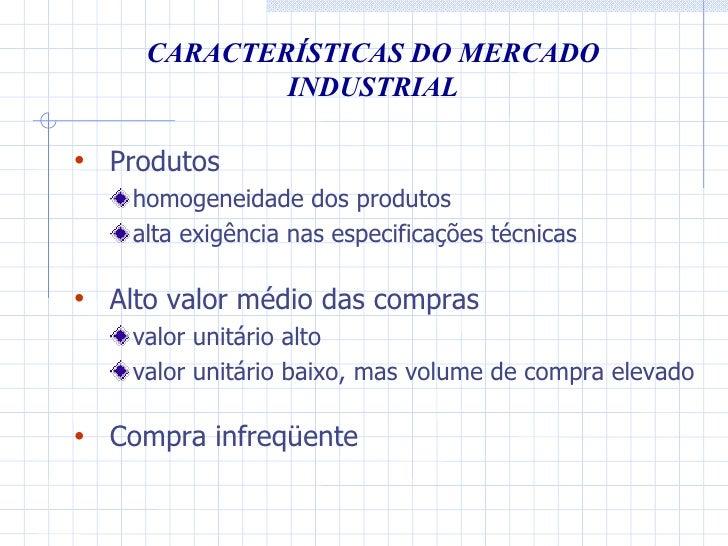 CARACTERÍSTICAS DO MERCADO INDUSTRIAL <ul><li>Produtos </li></ul><ul><ul><li>homogeneidade dos produtos </li></ul></ul><ul...