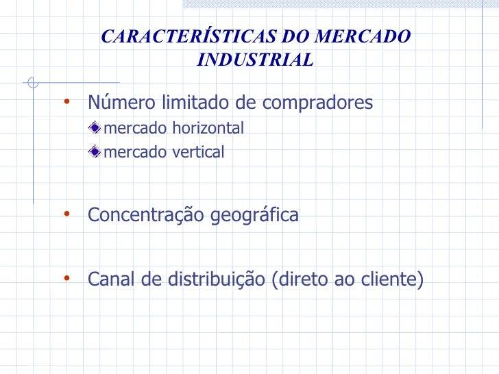 CARACTERÍSTICAS DO MERCADO INDUSTRIAL <ul><li>Número limitado de compradores </li></ul><ul><ul><li>mercado horizontal </li...