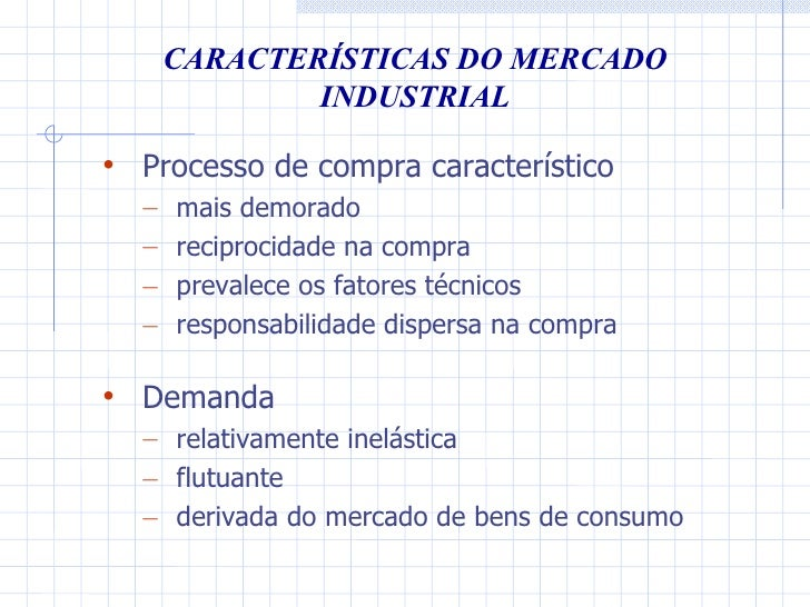 CARACTERÍSTICAS DO MERCADO INDUSTRIAL <ul><li>Processo de compra característico </li></ul><ul><ul><li>mais demorado </li><...
