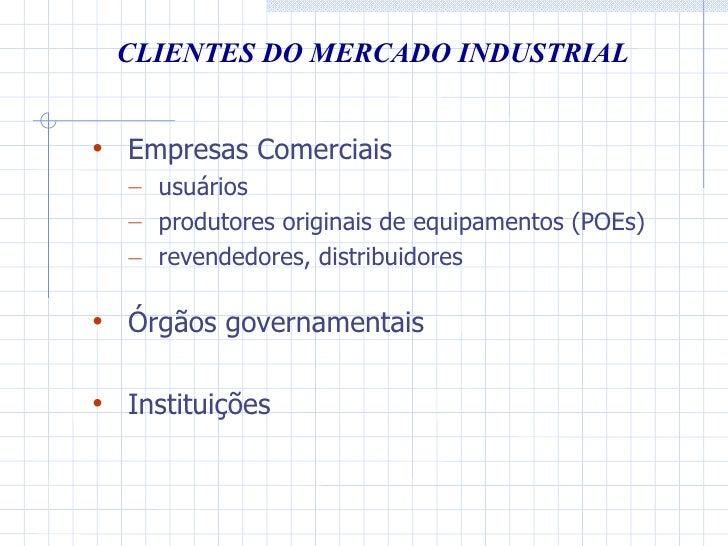 CLIENTES DO MERCADO INDUSTRIAL <ul><li>Empresas Comerciais </li></ul><ul><ul><li>usuários </li></ul></ul><ul><ul><li>produ...
