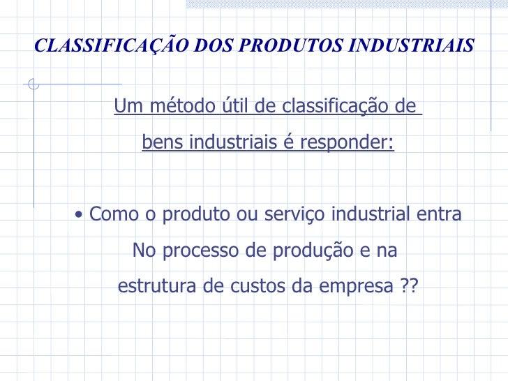 CLASSIFICAÇÃO DOS PRODUTOS INDUSTRIAIS <ul><li>Um método útil de classificação de  </li></ul><ul><li>bens industriais é re...