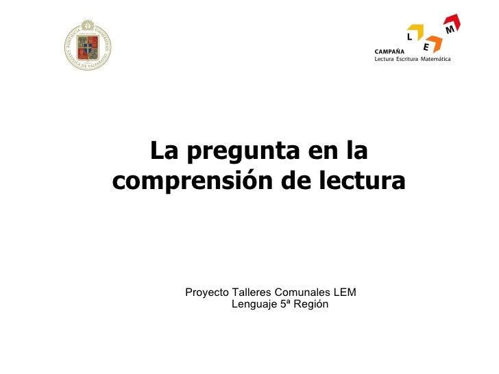<ul><li>Proyecto Talleres Comunales LEM Lenguaje 5ª Región </li></ul>La pregunta en la comprensión de lectura