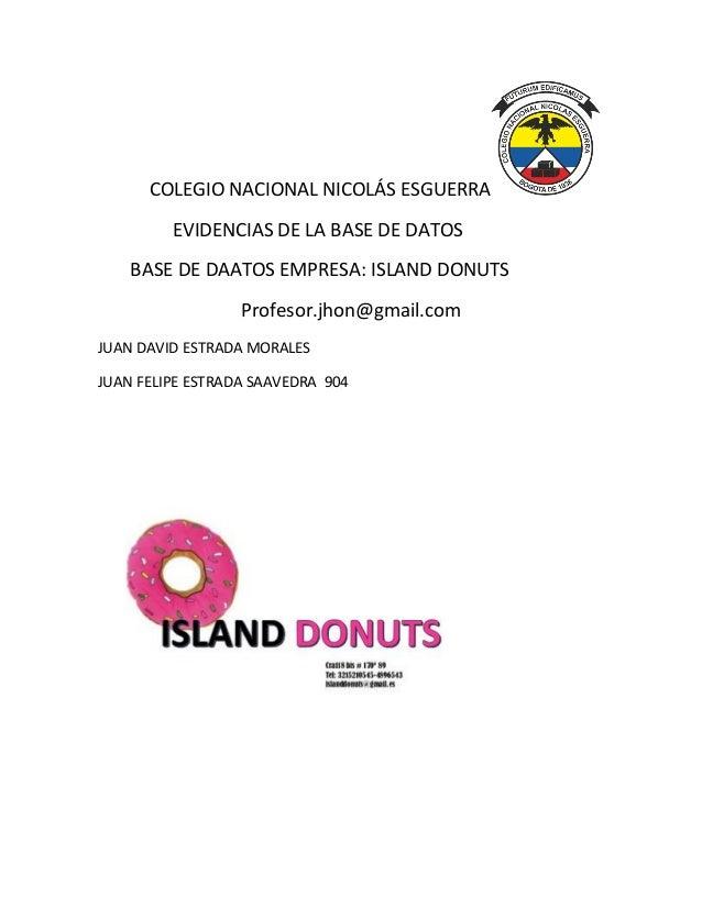 COLEGIO NACIONAL NICOLÁS ESGUERRA EVIDENCIAS DE LA BASE DE DATOS BASE DE DAATOS EMPRESA: ISLAND DONUTS Profesor.jhon@gmail...
