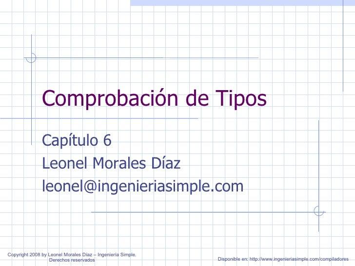 Comprobación de Tipos Capítulo 6 Leonel Morales Díaz [email_address] Copyright 2008 by Leonel Morales Díaz – Ingeniería Si...