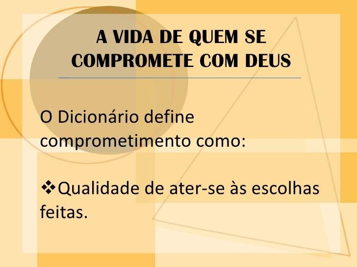 A VIDA DE QUEM SE COMPROMETE COM DEUS<br />O Dicionário define comprometimento como:<br /><ul><li>Qualidade de ater-se às ...
