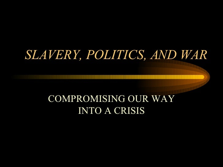 SLAVERY, POLITICS, AND WAR COMPROMISING OUR WAY INTO A CRISIS