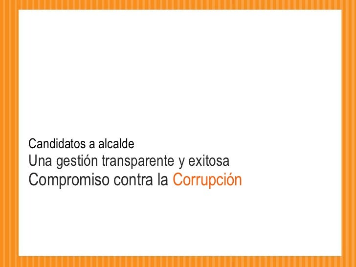 Candidatos a alcalde  Una gestión transparente y exitosa Compromiso contra la  Corrupción