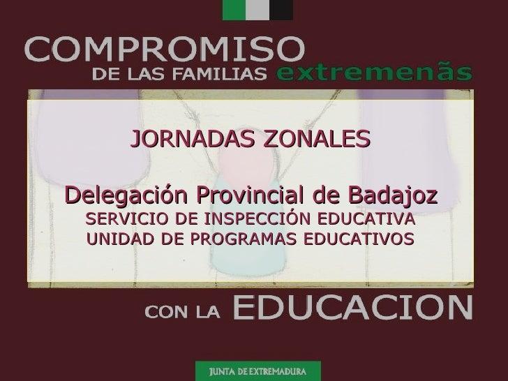 JORNADAS ZONALES Delegación Provincial de Badajoz SERVICIO DE INSPECCIÓN EDUCATIVA UNIDAD DE PROGRAMAS EDUCATIVOS