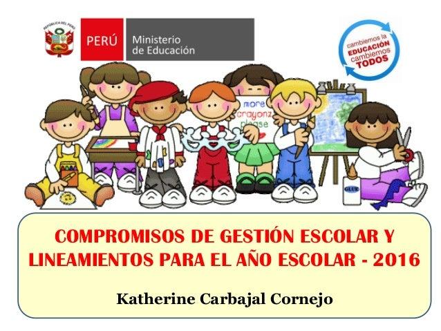 COMPROMISOS DE GESTIÓN ESCOLAR Y LINEAMIENTOS PARA EL AÑO ESCOLAR - 2016 Katherine Carbajal Cornejo