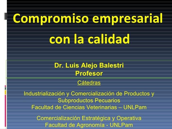 Compromiso empresarial  con la calidad Dr. Luis Alejo Balestri Profesor Cátedras Industrialización y Comercialización de P...