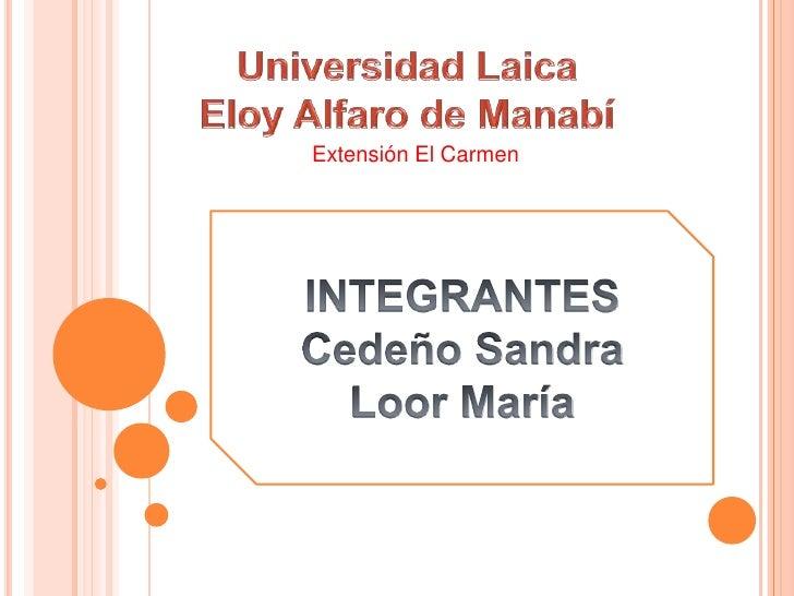 Universidad Laica<br /> Eloy Alfaro de Manabí <br />Extensión El Carmen <br />INTEGRANTES<br />Cedeño Sandra<br />Loor Mar...