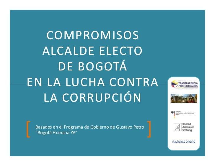COMPROMISOS  ALCALDE ELECTO     DE BOGOTÁEN LA LUCHA CONTRA  LA CORRUPCIÓN[   Basados en el Programa de Gobierno de Gustav...