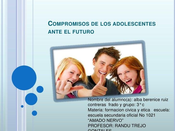 Compromisos de los adolescentes ante el futuro<br />Nombre del alumno(a): alba bereniceruiz contreras  frado y grupo: 3° c...