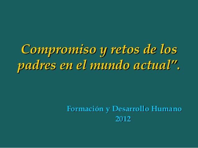 """Compromiso y retos de lospadres en el mundo actual"""".        Formación y Desarrollo Humano                     2012"""