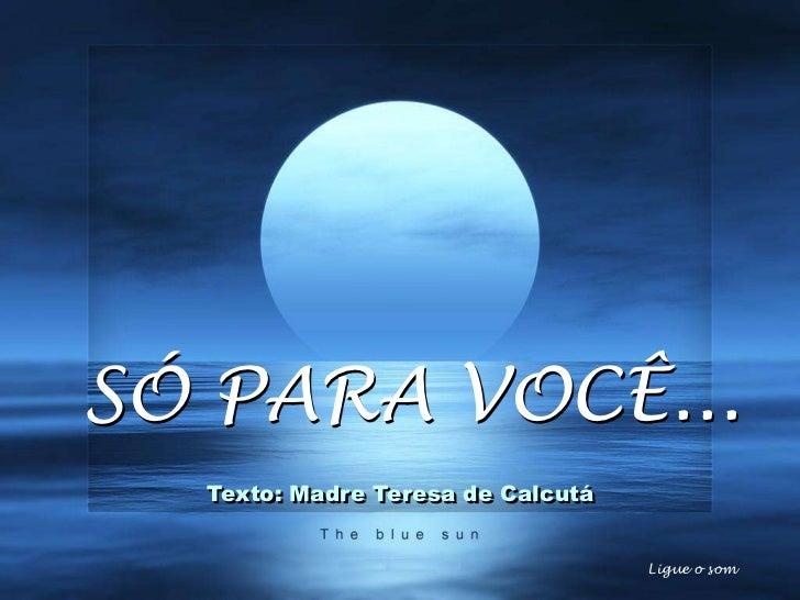 SÓ PARA VOCÊ...   E o melhor virá!   Texto: Madre Teresa de Calcutá                                    Ligue o som